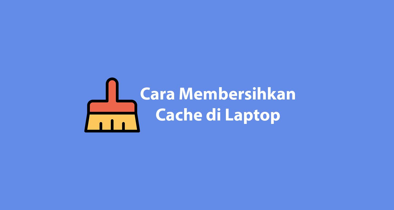 Cara Membersihkan Cache di Laptop